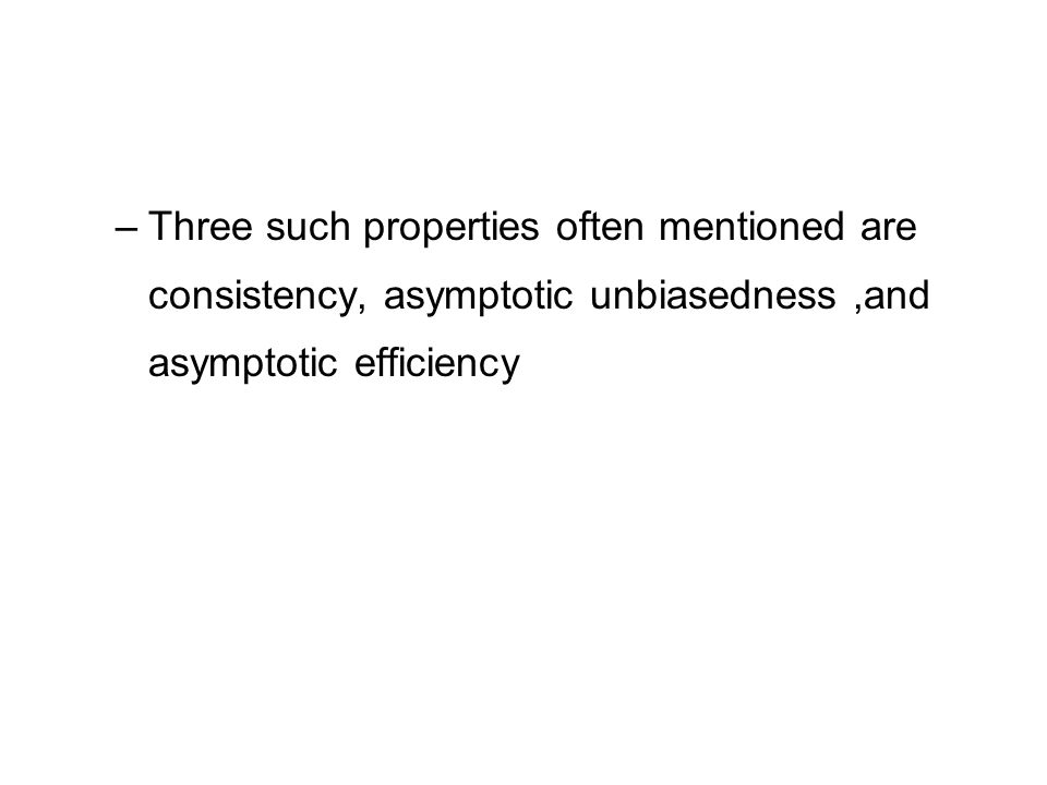 Three such properties often mentioned are consistency, asymptotic unbiasedness ,and asymptotic efficiency