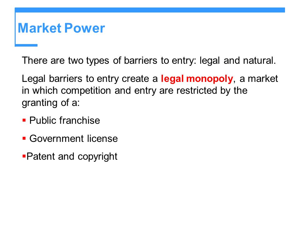 Market Power There are two types of barriers to entry: legal and natural.
