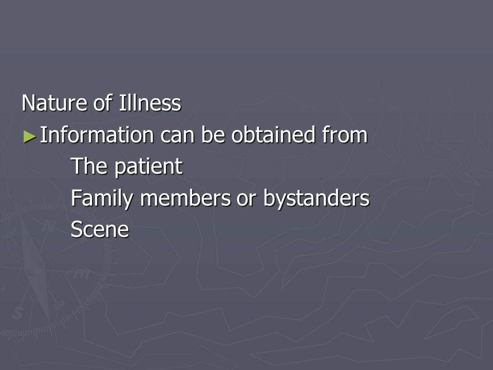 Nature of Illness Information can be obtained from The patient Family members or bystanders Scene