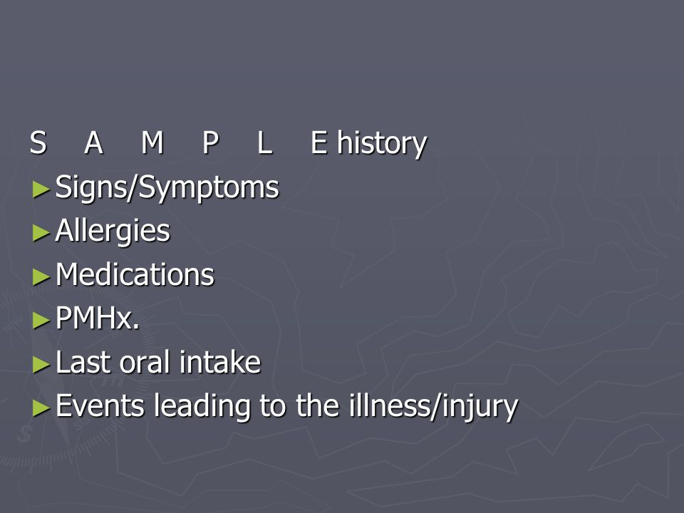 S A M P L E history Signs/Symptoms. Allergies. Medications. PMHx. Last oral intake.