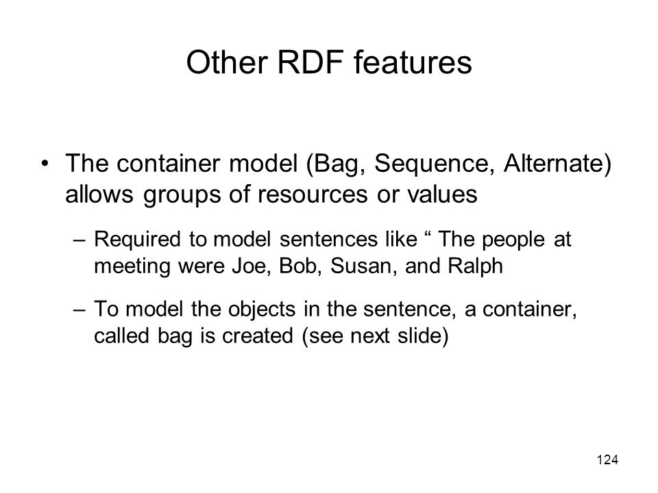 Other RDF features The container model (Bag, Sequence, Alternate) allows groups of resources or values.