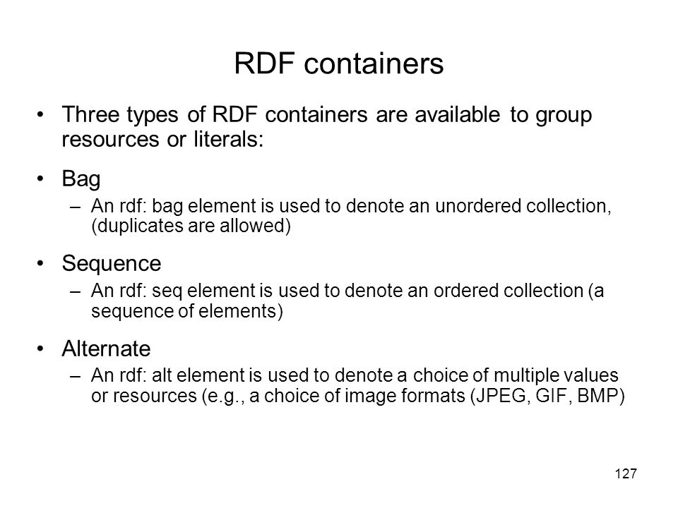 RDF containers Three types of RDF containers are available to group resources or literals: Bag.