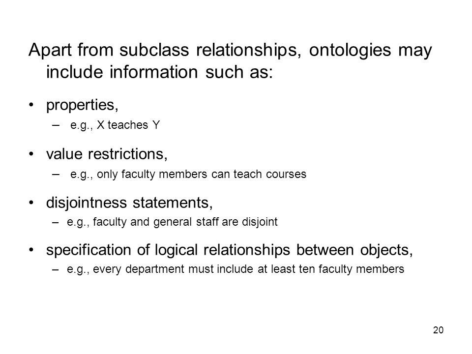 Apart from subclass relationships, ontologies may include information such as: