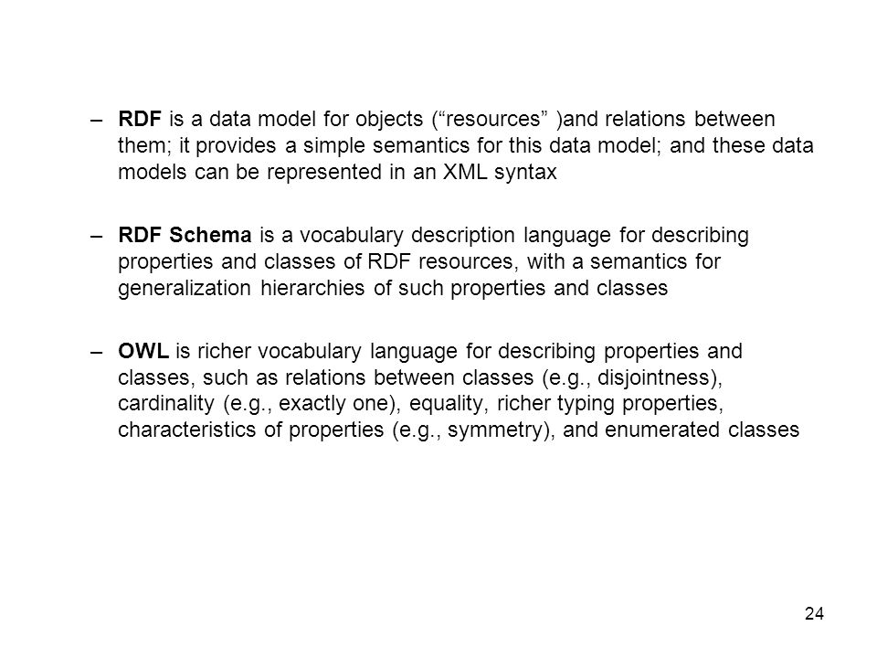 RDF is a data model for objects ( resources )and relations between them; it provides a simple semantics for this data model; and these data models can be represented in an XML syntax