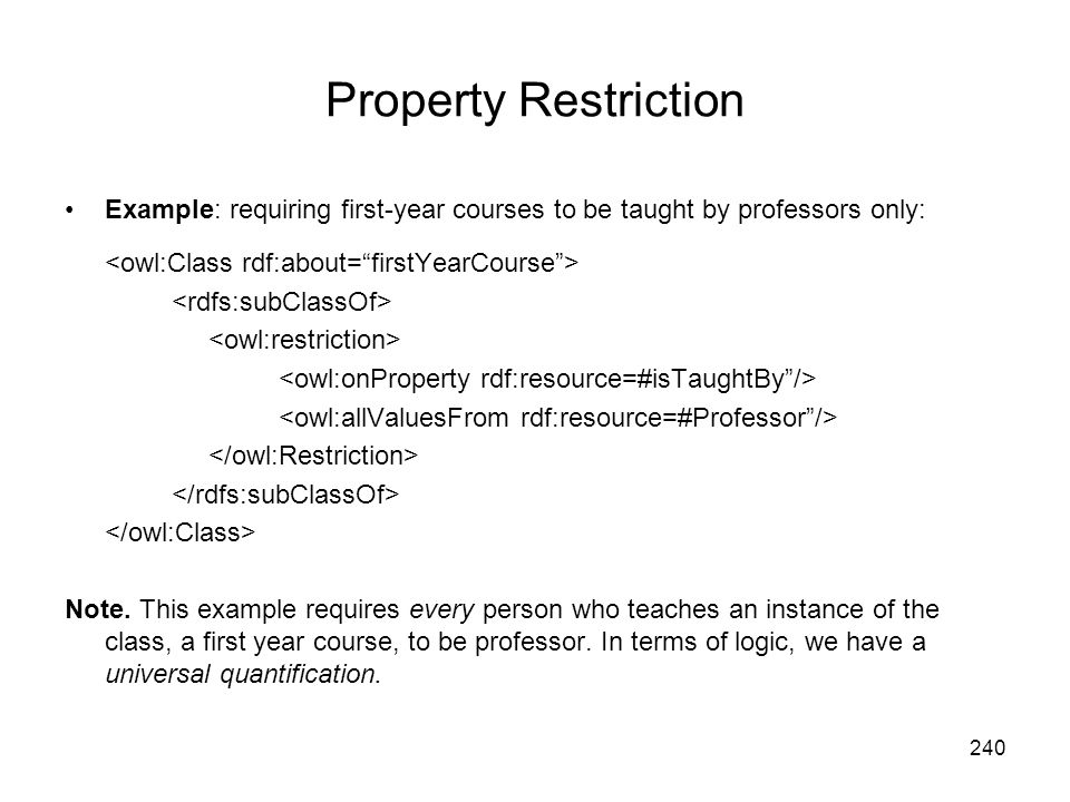 Property Restriction Example: requiring first-year courses to be taught by professors only: <owl:Class rdf:about= firstYearCourse >