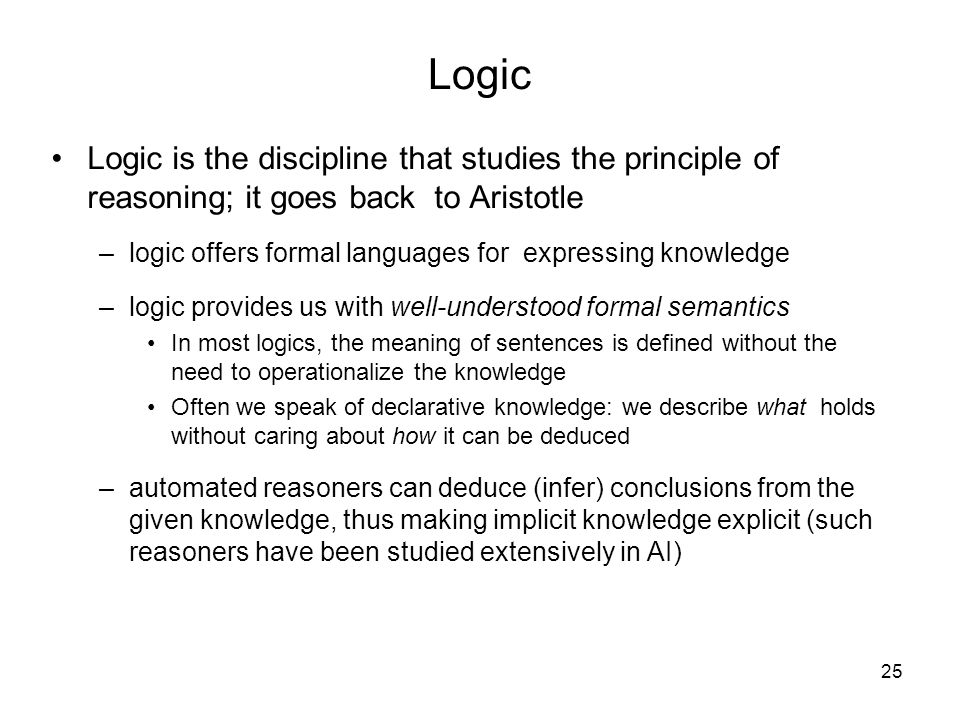 Logic Logic is the discipline that studies the principle of reasoning; it goes back to Aristotle.