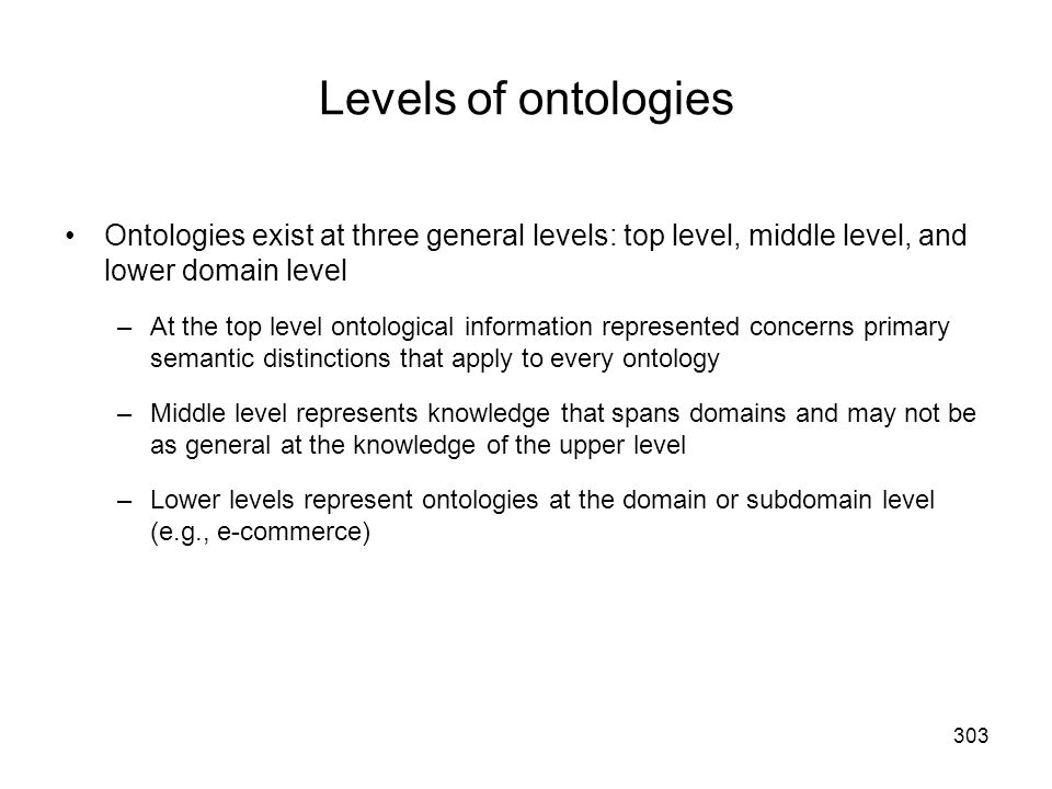 Levels of ontologies Ontologies exist at three general levels: top level, middle level, and lower domain level.
