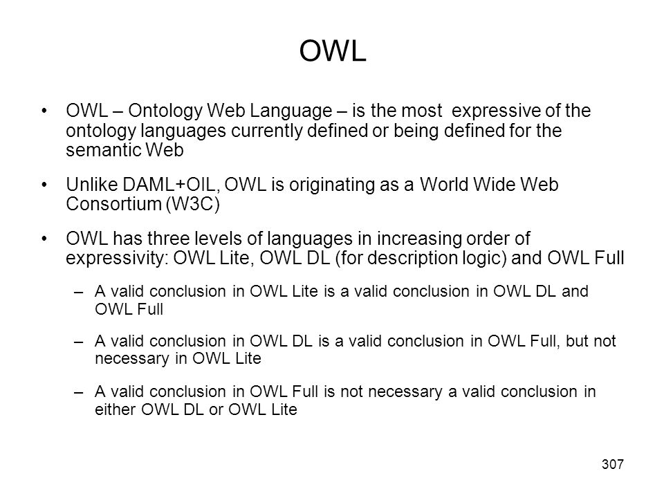 OWL OWL – Ontology Web Language – is the most expressive of the ontology languages currently defined or being defined for the semantic Web.