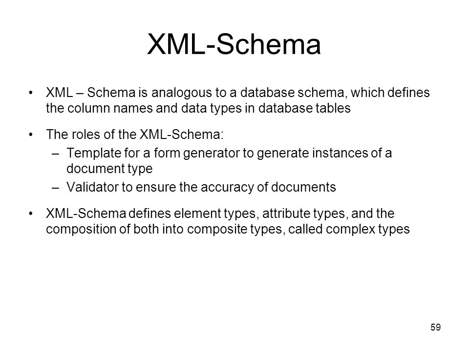 XML-Schema XML – Schema is analogous to a database schema, which defines the column names and data types in database tables.