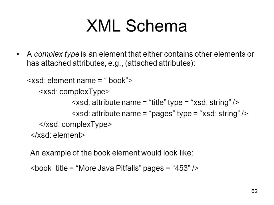 XML Schema A complex type is an element that either contains other elements or has attached attributes, e.g., (attached attributes):