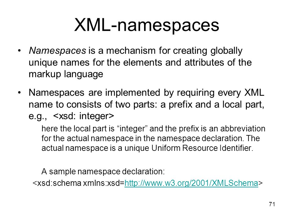 XML-namespaces Namespaces is a mechanism for creating globally unique names for the elements and attributes of the markup language.