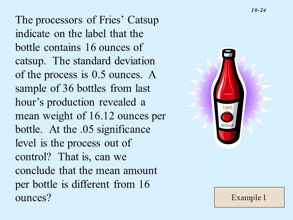 The processors of Fries' Catsup indicate on the label that the bottle contains 16 ounces of catsup. The standard deviation of the process is 0.5 ounces. A sample of 36 bottles from last hour's production revealed a mean weight of ounces per bottle. At the .05 significance level is the process out of control That is, can we conclude that the mean amount per bottle is different from 16 ounces