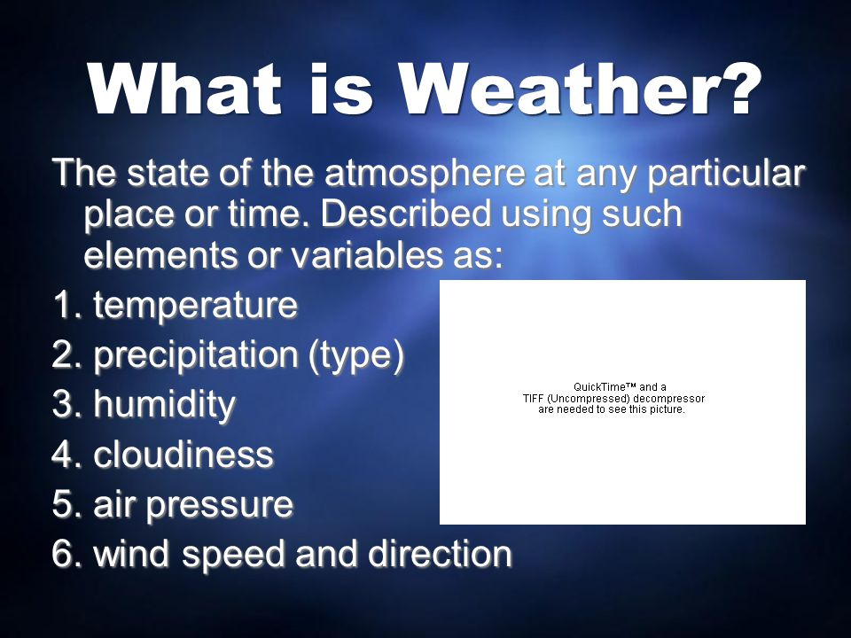 What is Weather The state of the atmosphere at any particular place or time. Described using such elements or variables as: