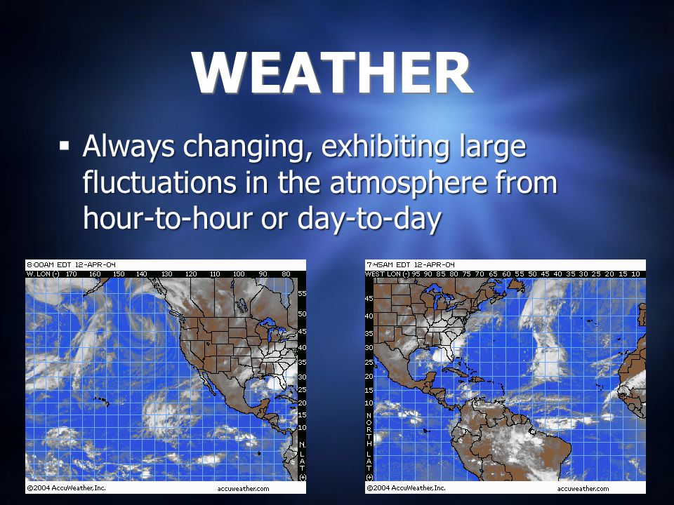 WEATHER Always changing, exhibiting large fluctuations in the atmosphere from hour-to-hour or day-to-day.