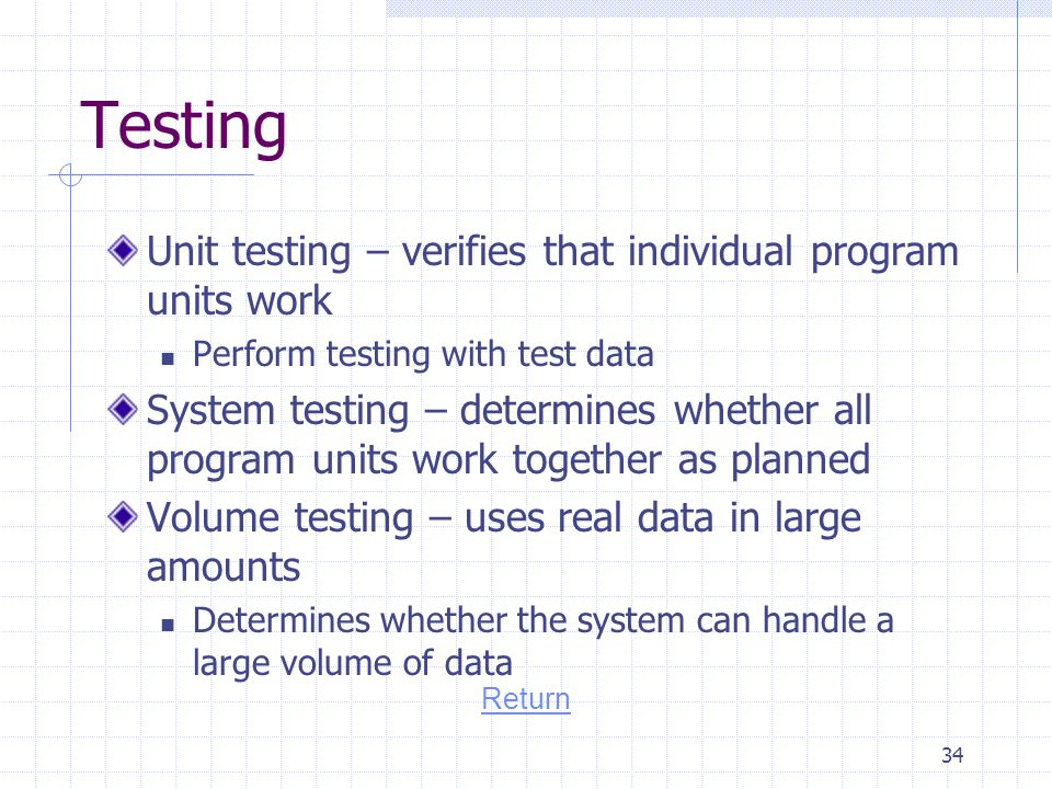 Testing Unit testing – verifies that individual program units work