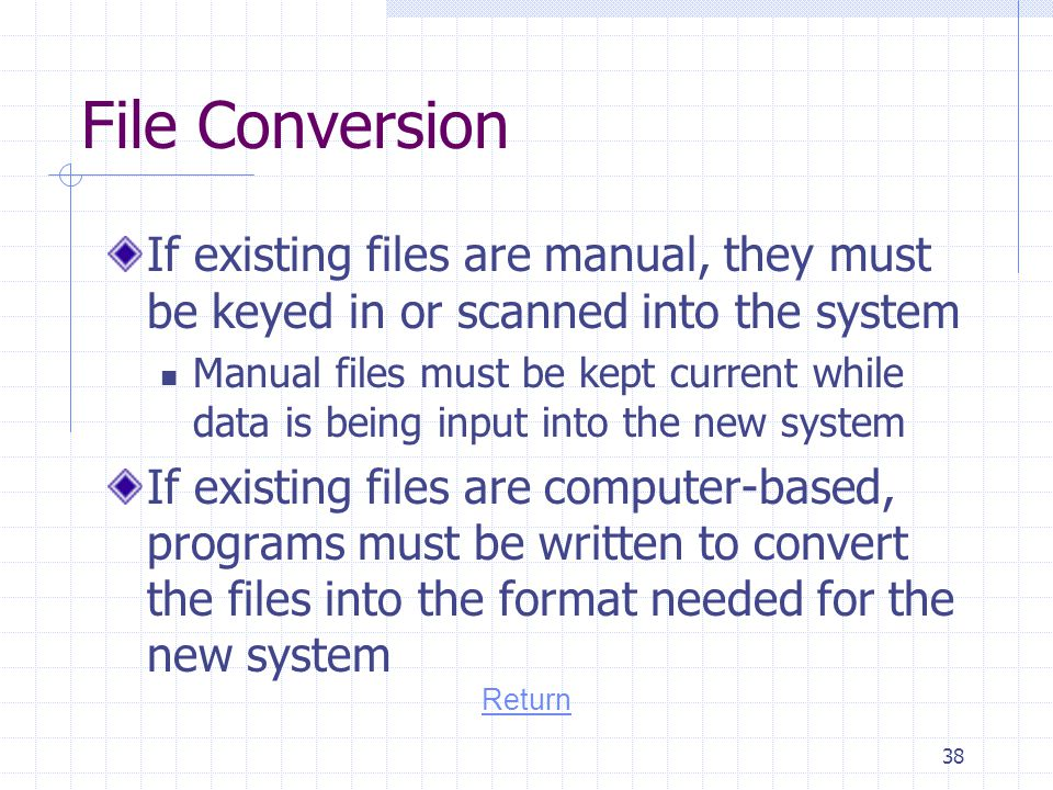 File Conversion If existing files are manual, they must be keyed in or scanned into the system.