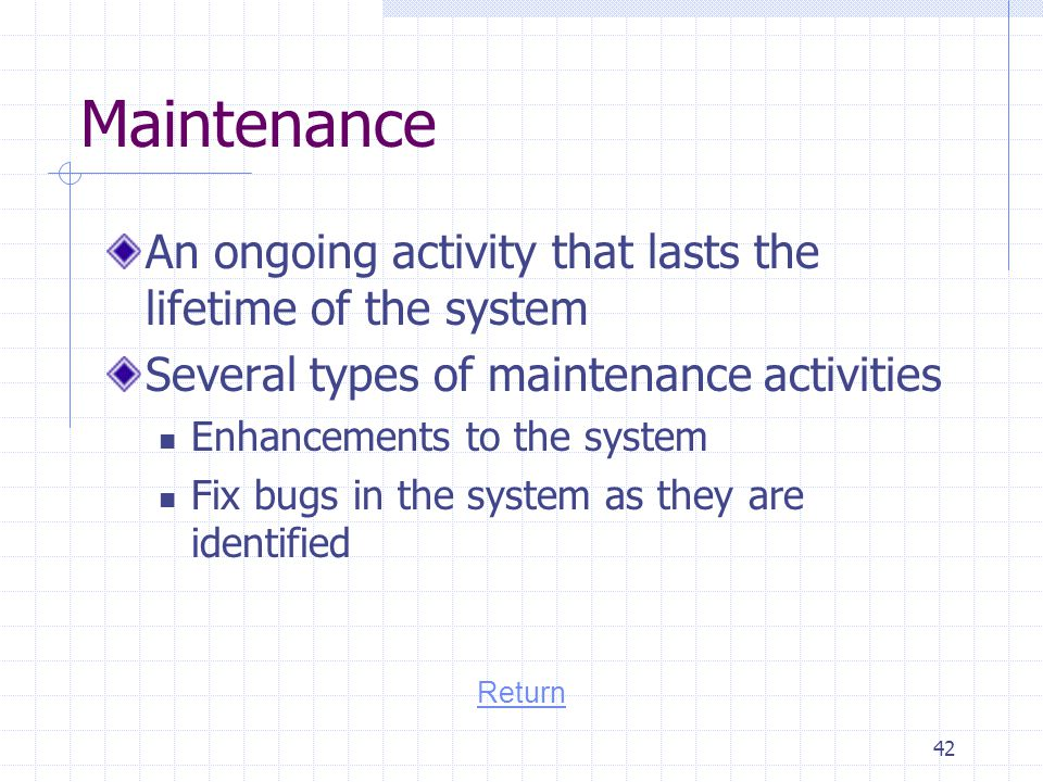 Maintenance An ongoing activity that lasts the lifetime of the system