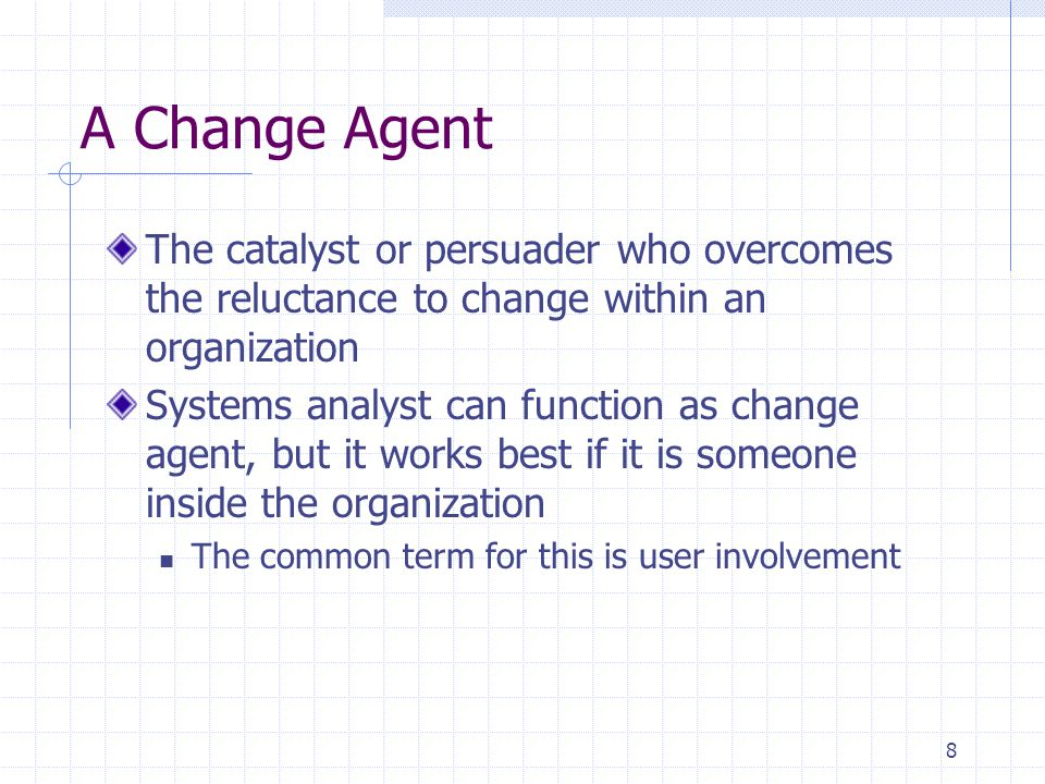 A Change Agent The catalyst or persuader who overcomes the reluctance to change within an organization.