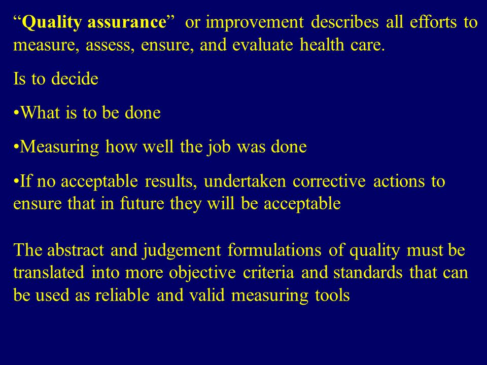 Quality assurance or improvement describes all efforts to measure, assess, ensure, and evaluate health care.