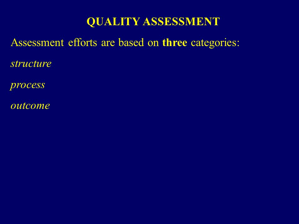 QUALITY ASSESSMENT Assessment efforts are based on three categories: structure process outcome