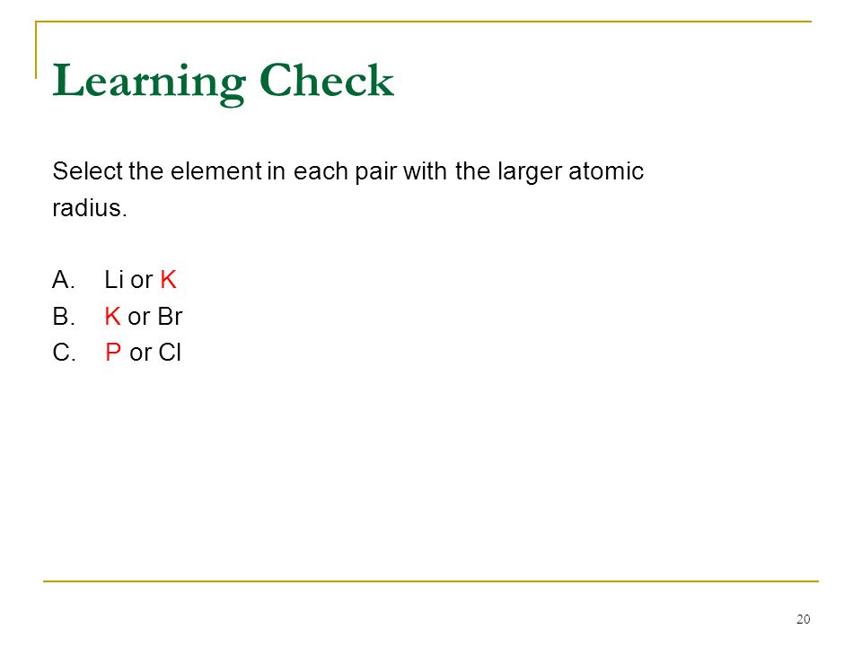 Learning Check Select the element in each pair with the larger atomic