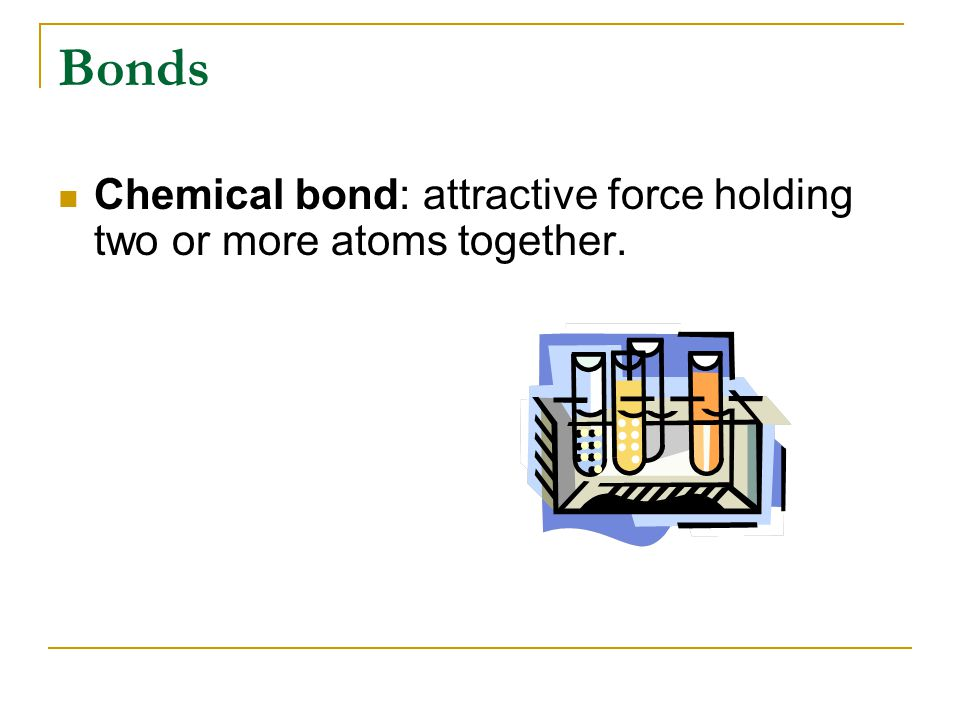 Bonds Chemical bond: attractive force holding two or more atoms together.