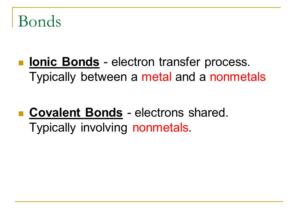 Bonds Ionic Bonds - electron transfer process. Typically between a metal and a nonmetals.