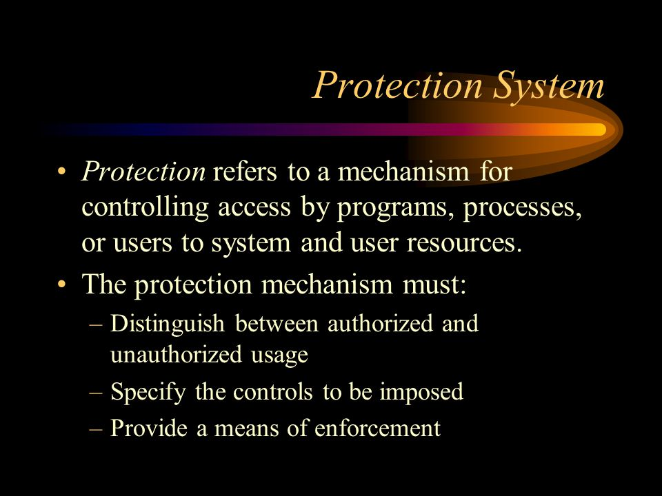 Protection System Protection refers to a mechanism for controlling access by programs, processes, or users to system and user resources.