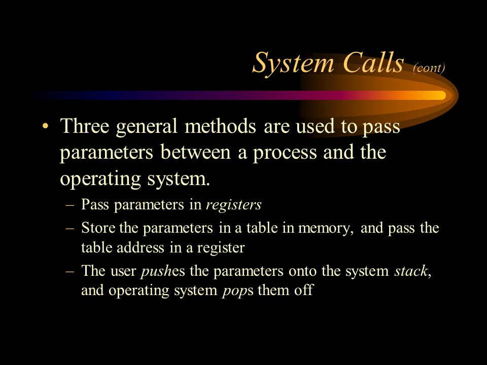 System Calls (cont) Three general methods are used to pass parameters between a process and the operating system.