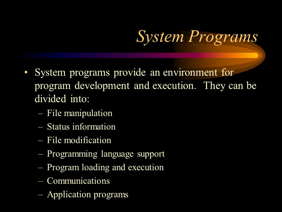System Programs System programs provide an environment for program development and execution. They can be divided into: