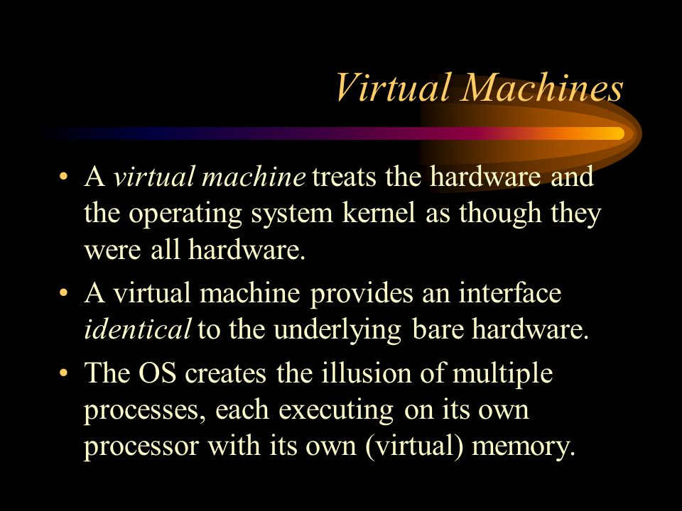 Virtual Machines A virtual machine treats the hardware and the operating system kernel as though they were all hardware.