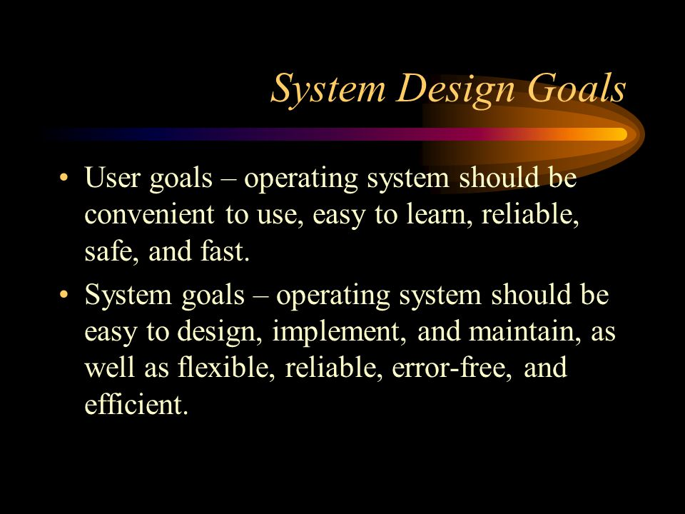 System Design Goals User goals – operating system should be convenient to use, easy to learn, reliable, safe, and fast.