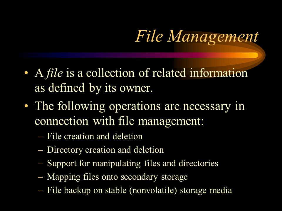 File Management A file is a collection of related information as defined by its owner.