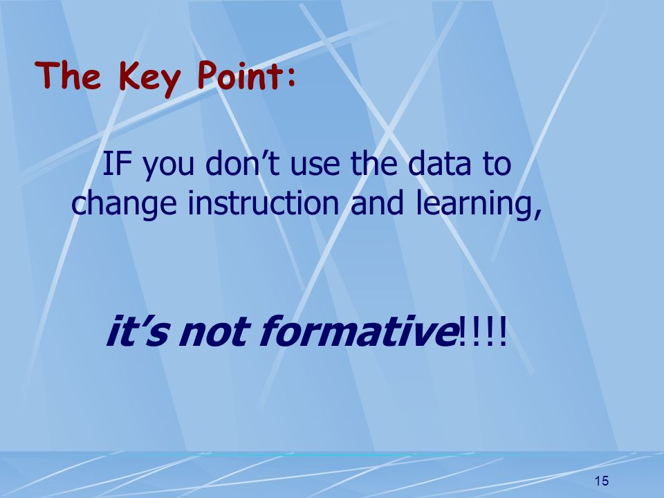 IF you don't use the data to change instruction and learning,