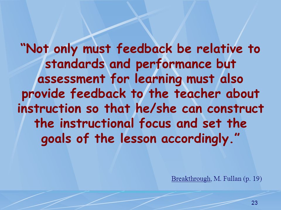 Not only must feedback be relative to standards and performance but assessment for learning must also provide feedback to the teacher about instruction so that he/she can construct the instructional focus and set the goals of the lesson accordingly.