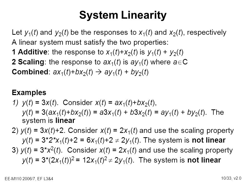 System Linearity Let y1(t) and y2(t) be the responses to x1(t) and x2(t), respectively. A linear system must satisfy the two properties: