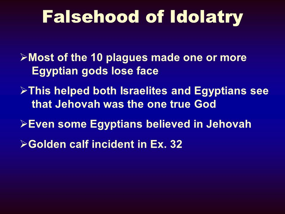 Falsehood of Idolatry Most of the 10 plagues made one or more Egyptian gods lose face.