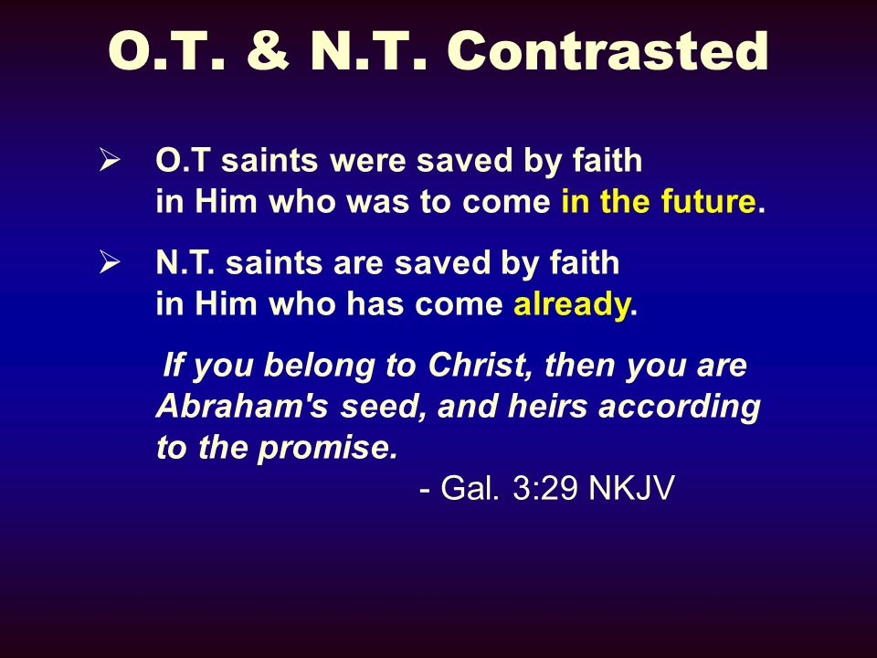 O.T. & N.T. Contrasted O.T saints were saved by faith in Him who was to come in the future.