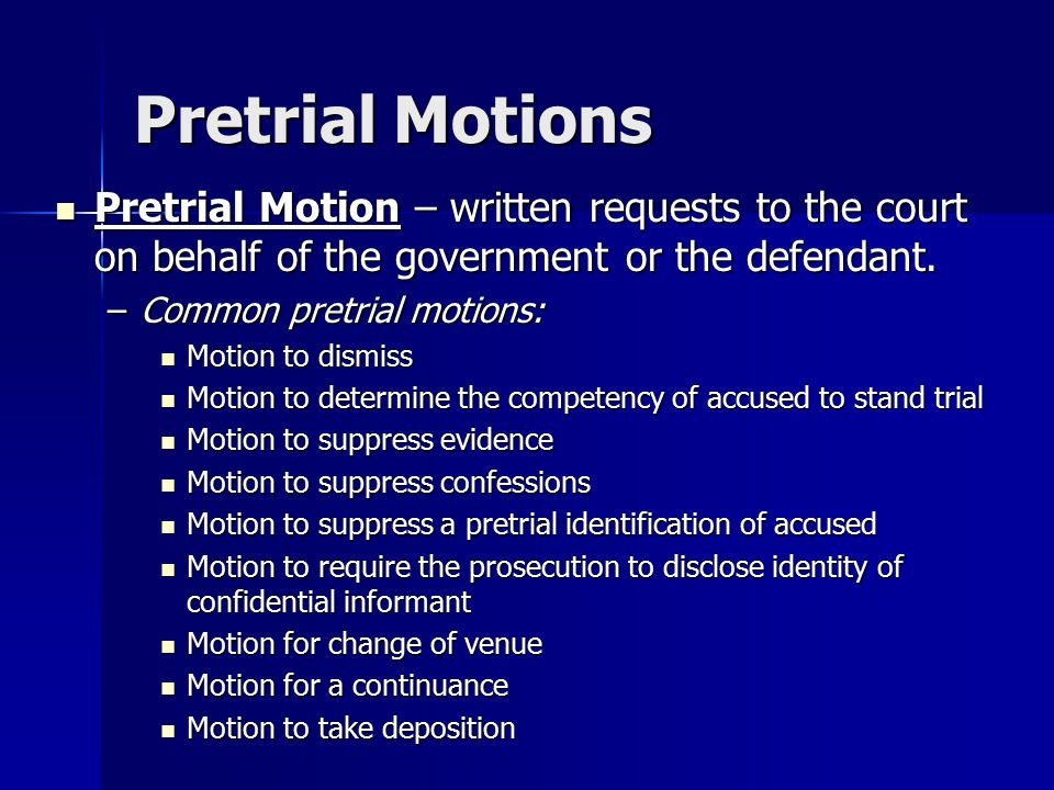Pretrial Motions Pretrial Motion – written requests to the court on behalf of the government or the defendant.