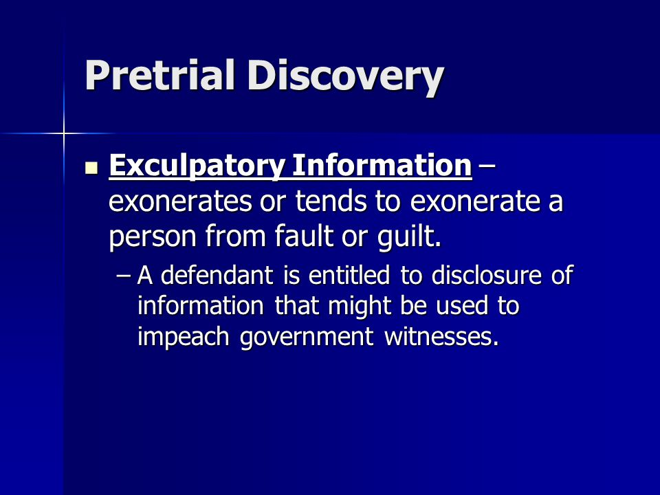 Pretrial Discovery Exculpatory Information – exonerates or tends to exonerate a person from fault or guilt.