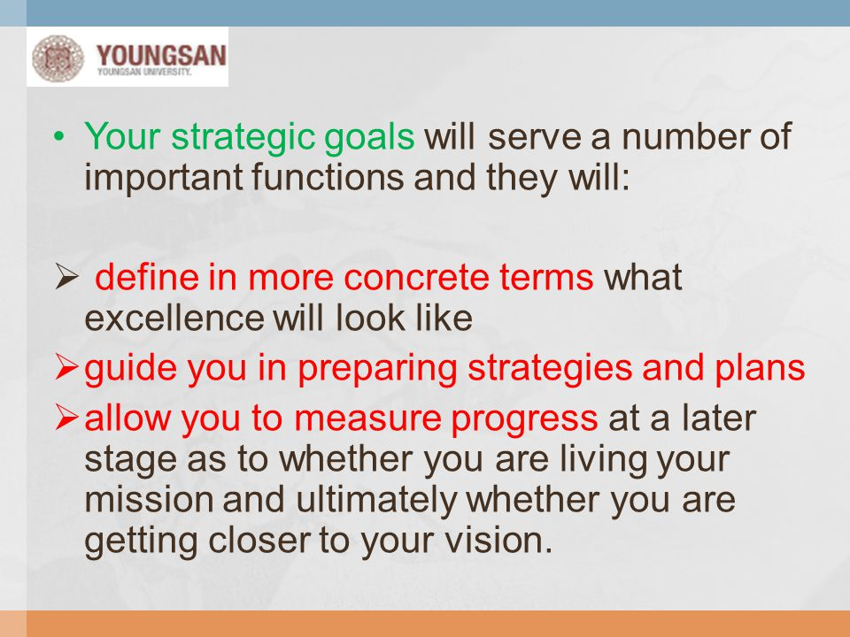 Your strategic goals will serve a number of important functions and they will: