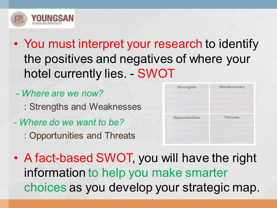You must interpret your research to identify the positives and negatives of where your hotel currently lies. - SWOT