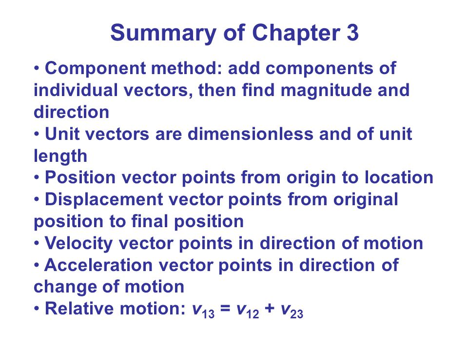 Summary of Chapter 3 Component method: add components of individual vectors, then find magnitude and direction.