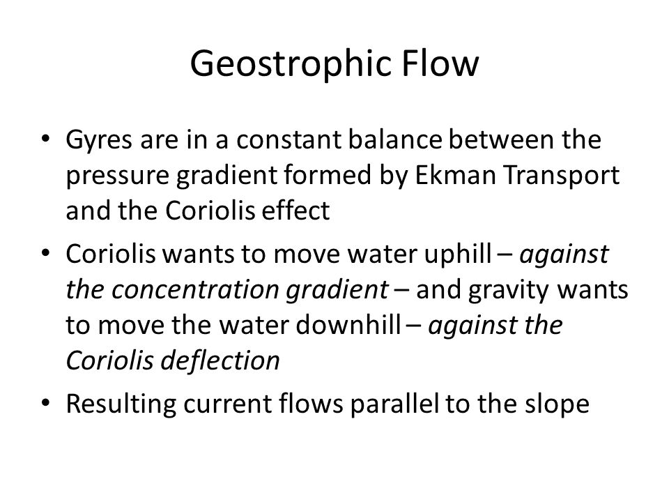 Geostrophic Flow Gyres are in a constant balance between the pressure gradient formed by Ekman Transport and the Coriolis effect.