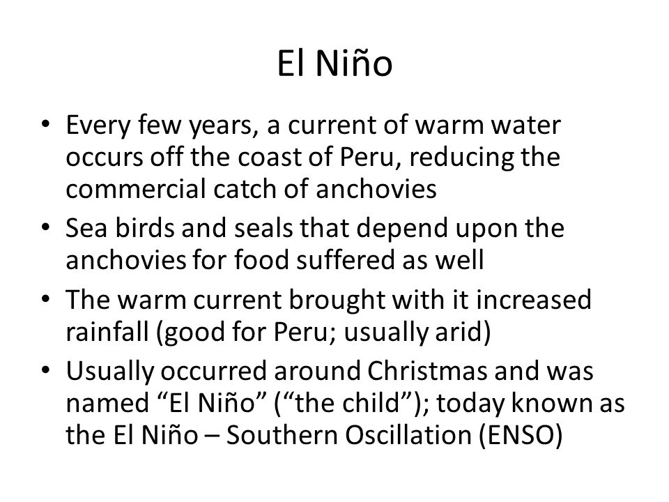 El Niño Every few years, a current of warm water occurs off the coast of Peru, reducing the commercial catch of anchovies.