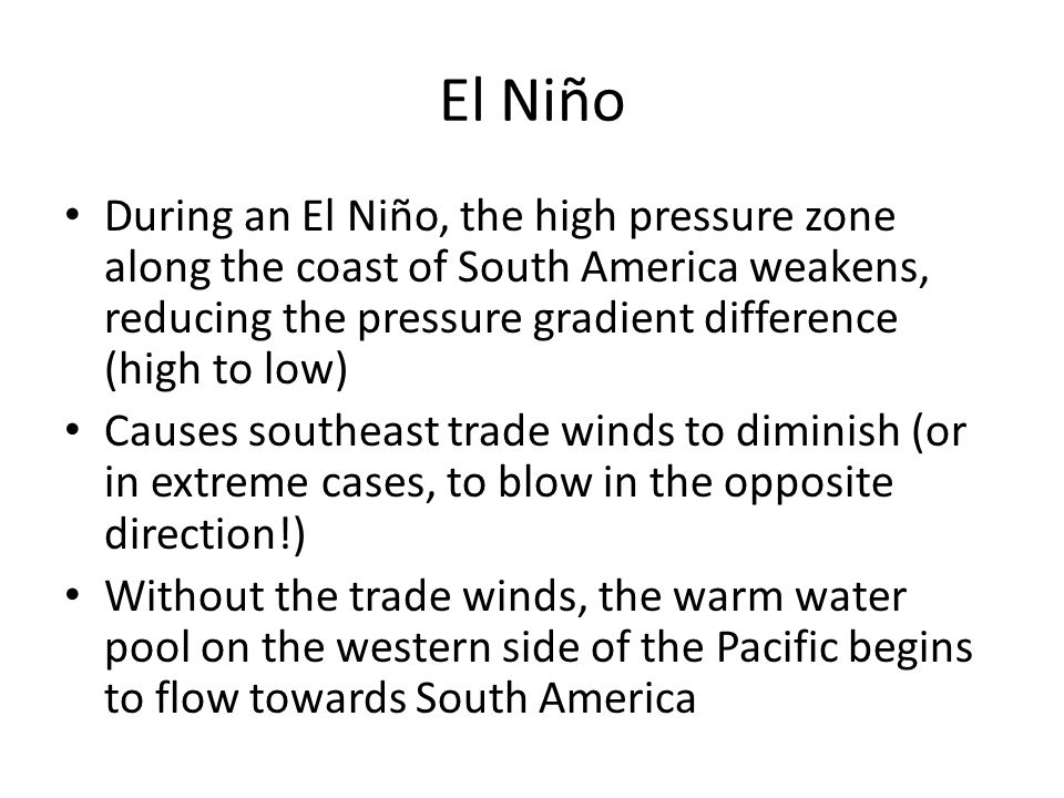 El Niño During an El Niño, the high pressure zone along the coast of South America weakens, reducing the pressure gradient difference (high to low)