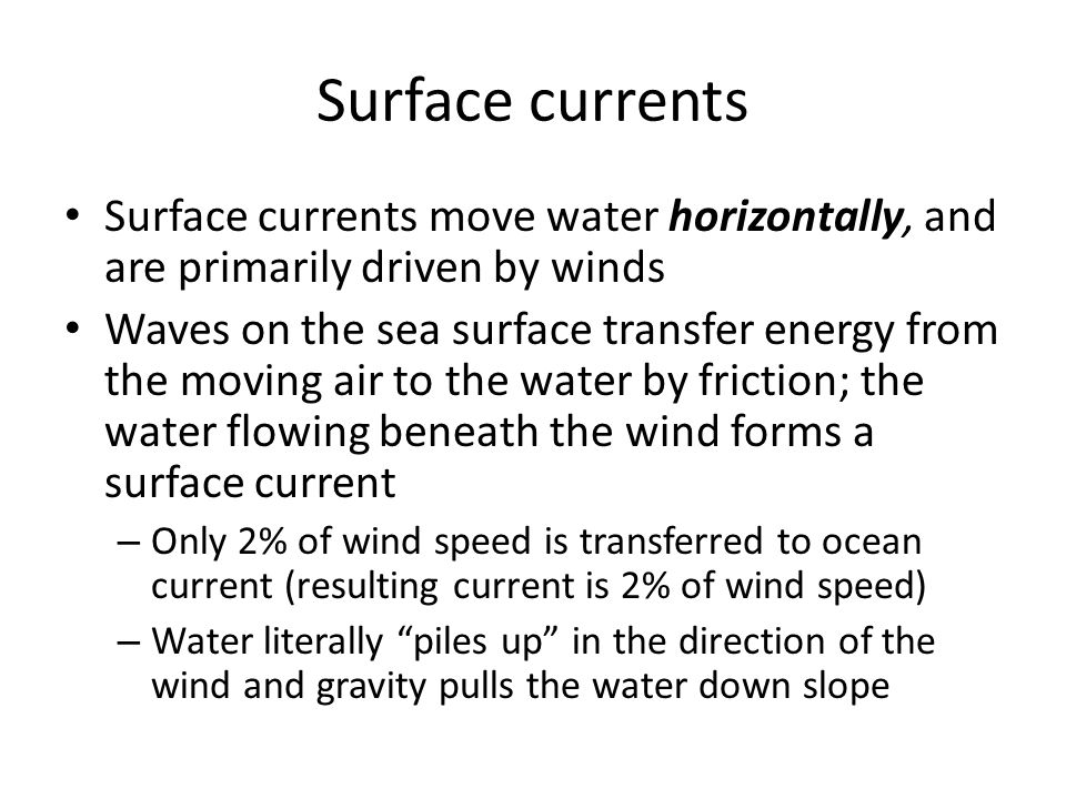 Surface currents Surface currents move water horizontally, and are primarily driven by winds.