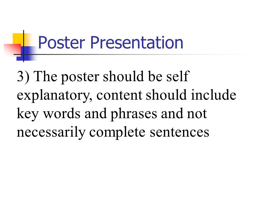 Poster Presentation 3) The poster should be self explanatory, content should include key words and phrases and not necessarily complete sentences.