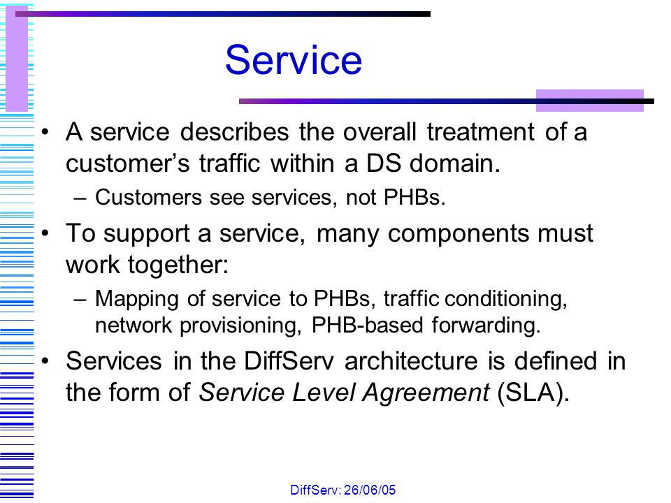 Service A service describes the overall treatment of a customer's traffic within a DS domain. Customers see services, not PHBs.