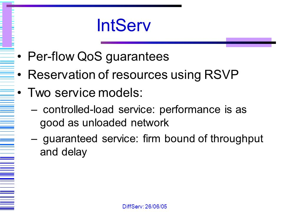 IntServ Per-flow QoS guarantees Reservation of resources using RSVP